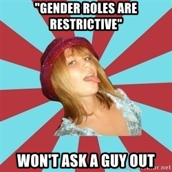 "Overly Feminist Girl - ""gender roles are restrictive"" won't ask a guy out"