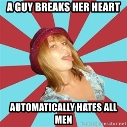 Overly Feminist Girl - a guy breaks her heart Automatically hates all men
