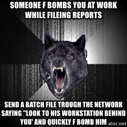 "Insanity Wolf - Someone f bombs you at work while fileing reports send a batch file trough the network saying ""look to his workstation behind you' and quickly f bomb him"