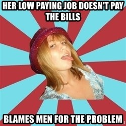 Overly Feminist Girl - her low paying job doesn't pay the bills blames men for the problem