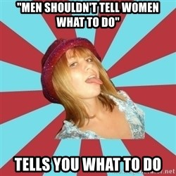 "Overly Feminist Girl - ""men shouldn't tell women what to do"" tells you what to do"
