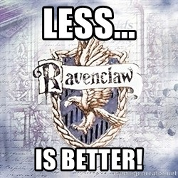 Typical student Ravenclaw - Less... is Better!