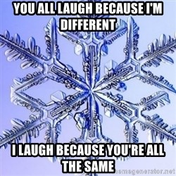 Special Snowflake meme - You all laugh because I'm different I laugh because you're all the same