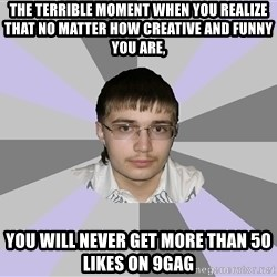 Shy Loser - the terrible moment when you realize that no matter how creative and funny you are, you will never get more than 50 likes on 9gag