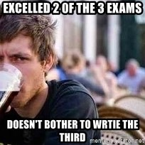 The Lazy College Senior - Excelled 2 0f the 3 exams Doesn't bother to wrtie the third