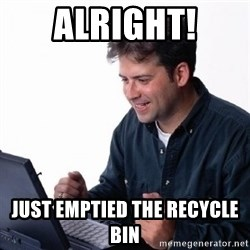Lonely Computer Guy - ALRIGHT! JUST EMPTIED THE RECYCLE BIN