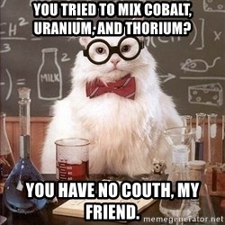 Chemistry Cat - You tried to mix cobalt, uranium, and thorium? you have no couth, my friend.