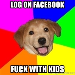 Advice Dog - Log on facebook fuck with kids