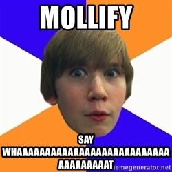 """Say """"What"""" Conner - Mollify say whaaaaaaaaaaaaaaaaaaaaaaaaaaaaaaaaaaaat"""