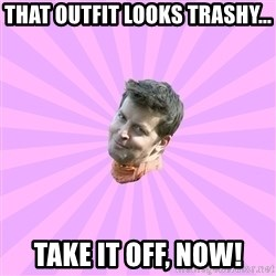 Sassy Gay Friend - That Outfit looks trashy... Take it off, now!