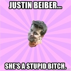 Sassy Gay Friend - Justin beiber... She's a stupid bitch.