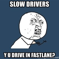 Y U No - slow drivers y u drive in fastlane?