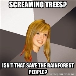 Musically Oblivious 8th Grader - screaming Trees? Isn't that save the rainforest people?