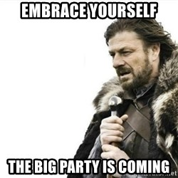 Prepare yourself - Embrace yourself the big party is coming