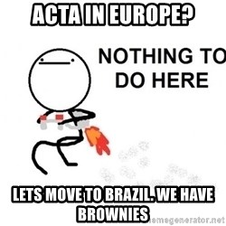 Nothing To Do Here (Draw) - ACTA IN EUROPE? LETS MOVE TO BRAZIL. WE HAVE BROWNIES