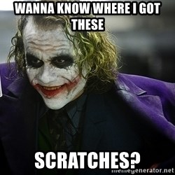 joker - Wanna know where I got these Scratches?