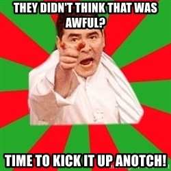Emeril - They didn't think that was awful? TIME TO KICK IT UP ANOTCH!