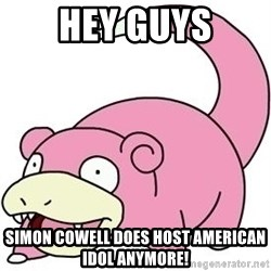 Slowpokess - hey guys simon cowell does host american idol anymore!