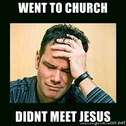 Disappointed Doug  - went to church didnt meet jesus