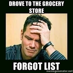 Disappointed Doug  - drove to the grocery store forgot list
