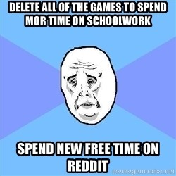 Okay Guy - Delete all of the games to spend mor time on schoolwork spend new free time on reddit