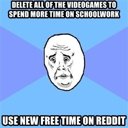 Okay Guy - delete all of the videogames to spend more time on schoolwork use new free time on reddit