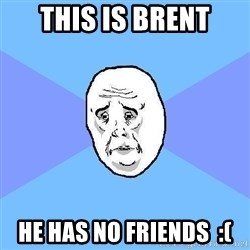 Okay Guy - This is brent He has no friends  :(
