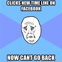 Okay Guy - Clicks new time line on facebook now cant go back