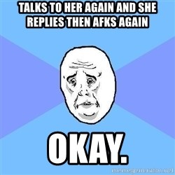 Okay Guy - talks to her again and she replies then afks again okay.