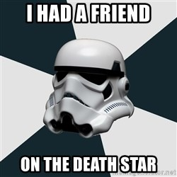 stormtrooper - I had a friend on the death star