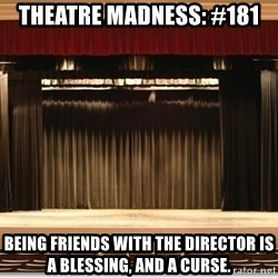 Theatre Madness - Theatre madness: #181 Being friends with the Director is a blessing, and a curse.