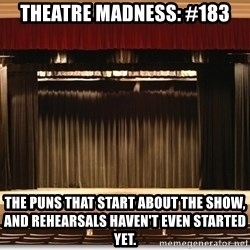 Theatre Madness - theatre madness: #183 The puns that start about the show, and rehearsals haven't even started yet.