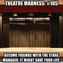 Theatre Madness - THEATRE MADNESS: #185 Become friends with the stage manager. It might save your life.