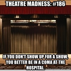 Theatre Madness - theatre madness: #186 If you don't show up for a show, you better be in a coma at the hospital.
