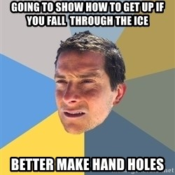 Bear Grylls - GOING TO SHOW HOW TO GET UP IF YOU FALL  THROUGH THE ICE Better make hand holes