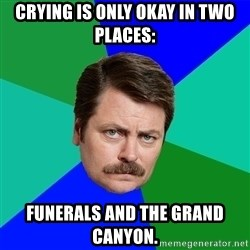 Advice Ron Swanson - Crying is only okay in two places: funerals and the Grand Canyon.