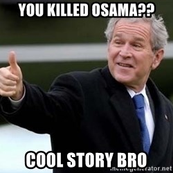 nice try bush bush - You killed osama?? cool story bro
