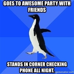 Socially Awkward Penguin - goes to awesome party with friends stands in corner checking phone all night.