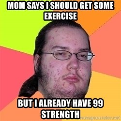 Butthurt Dweller - mom says i should get some exercise but i already have 99 strength