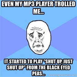 """Okay Guy - Even my MP3 Player TROLLED ME... IT started to play """"SHUT UP, JUST SHUT UP"""" from the black eyed peas..."""