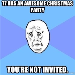 Okay Guy - 77 HAS AN AWESOME CHRISTMAS PARTY YOU'RE NOT INVITED.