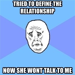 Okay Guy - tried to define the relationship now she wont talk to me