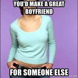 Average Girl - yOU'D MAKE A GREAT BOYFRIEND fOR SOMEONE ELSE