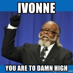 Too damn high - Ivonne you are to damn high