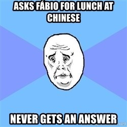 Okay Guy - ASKS FÁBIO FOR LUNCH AT CHINESE NEVER GETS AN ANSWER