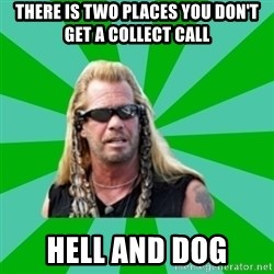 dog the bounty hunter - There is two places you don't get a collect call hell and dog