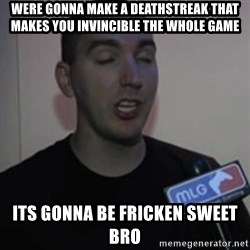 Robert Trolling derp - were gonna make a deathstreak that makes you invincible the whole game its gonna be fricken sweet bro