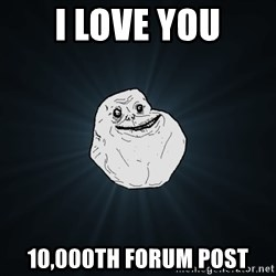 Forever Alone - I love you 10,000TH FORUM POST