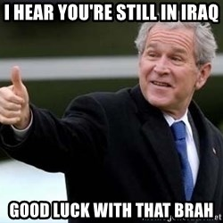 nice try bush bush - I hear you're still in iraq Good luck with that brah
