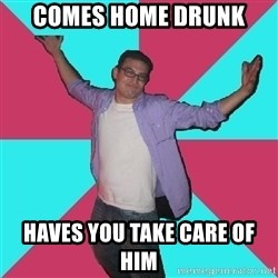 Douchebag Roommate - comes home drunk haves you take care of him